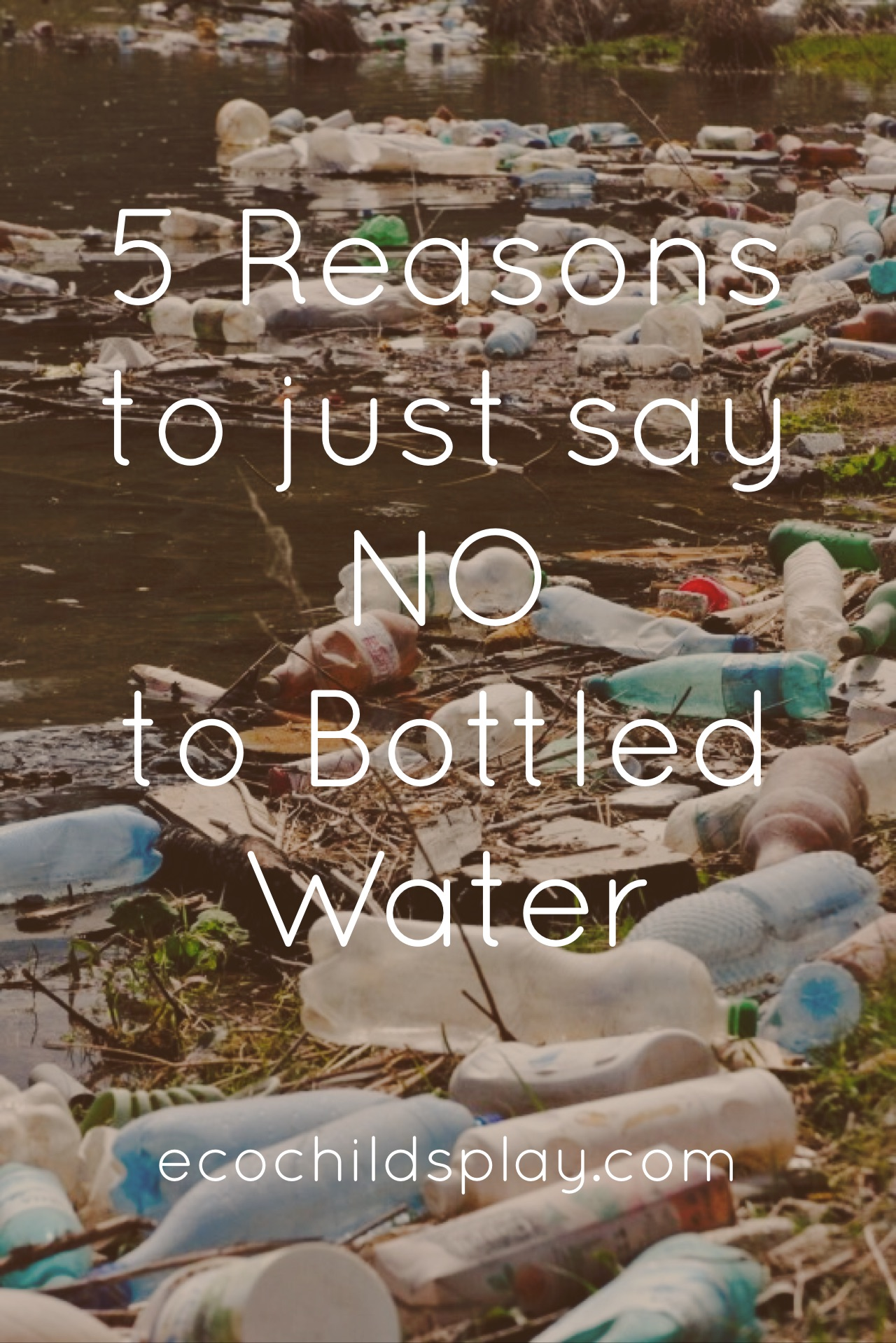 5 Reasons To Just Say No To Bottled Water Eco Child S Play